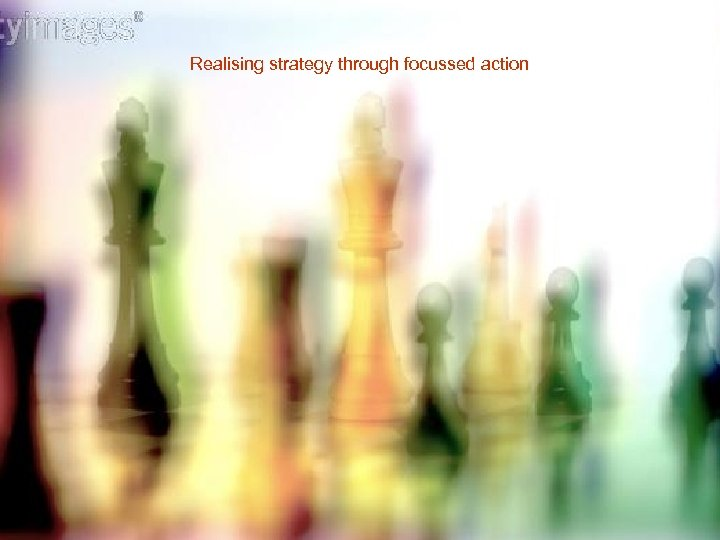 Realising strategy through focussed action