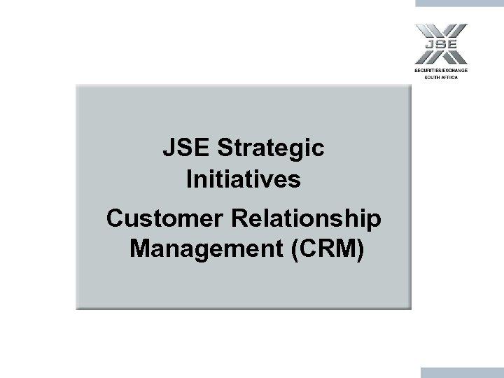 JSE Strategic Initiatives Customer Relationship Management (CRM)