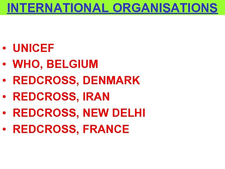 INTERNATIONAL ORGANISATIONS • • • UNICEF WHO, BELGIUM REDCROSS, DENMARK REDCROSS, IRAN REDCROSS, NEW