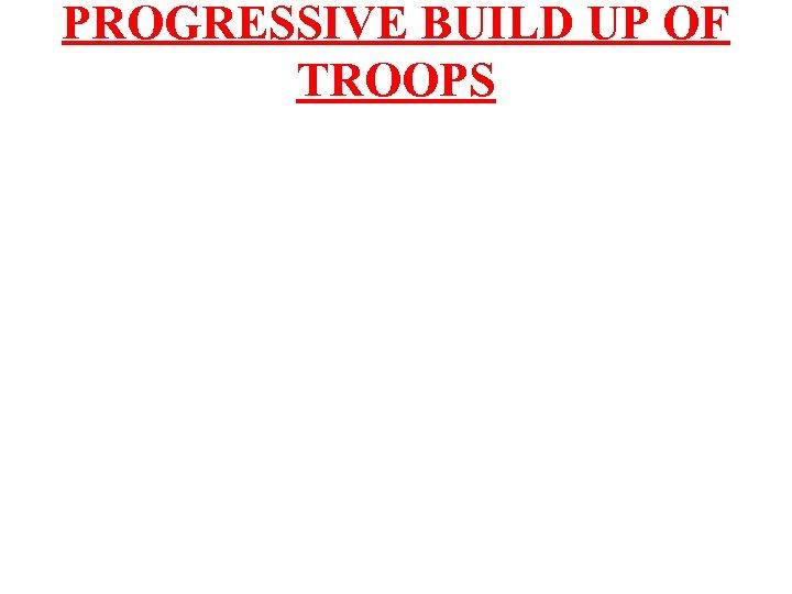 PROGRESSIVE BUILD UP OF TROOPS