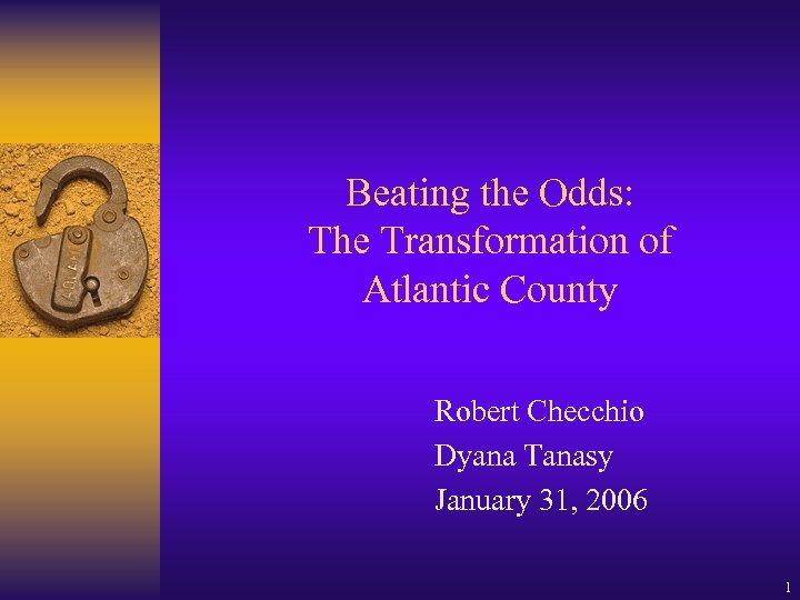 Beating the Odds: The Transformation of Atlantic County Robert Checchio Dyana Tanasy January 31,
