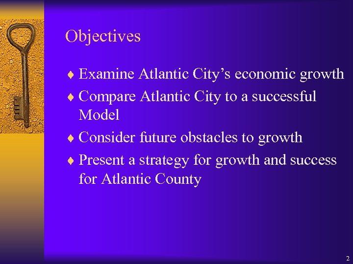 Objectives ¨ Examine Atlantic City's economic growth ¨ Compare Atlantic City to a successful