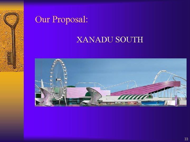 Our Proposal: XANADU SOUTH 22