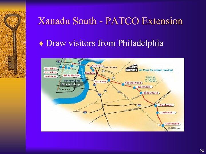 Xanadu South - PATCO Extension ¨ Draw visitors from Philadelphia 28