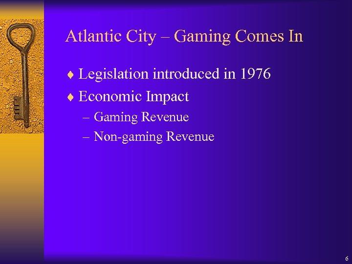 Atlantic City – Gaming Comes In ¨ Legislation introduced in 1976 ¨ Economic Impact