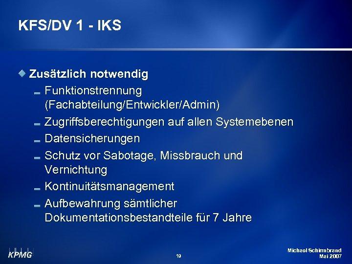 KFS/DV 1 - IKS Zusätzlich notwendig Funktionstrennung (Fachabteilung/Entwickler/Admin) Zugriffsberechtigungen auf allen Systemebenen Datensicherungen Schutz