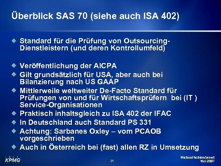 Überblick SAS 70 (siehe auch ISA 402) Standard für die Prüfung von Outsourcing. Dienstleistern