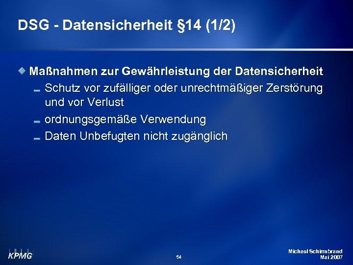 DSG - Datensicherheit § 14 (1/2) Maßnahmen zur Gewährleistung der Datensicherheit Schutz vor zufälliger