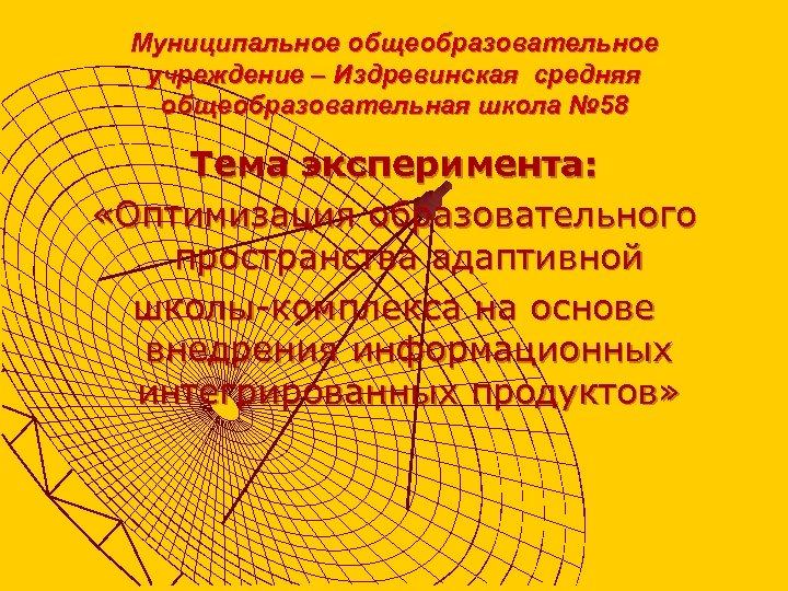 Муниципальное общеобразовательное учреждение – Издревинская средняя общеобразовательная школа № 58 Тема эксперимента: «Оптимизация образовательного