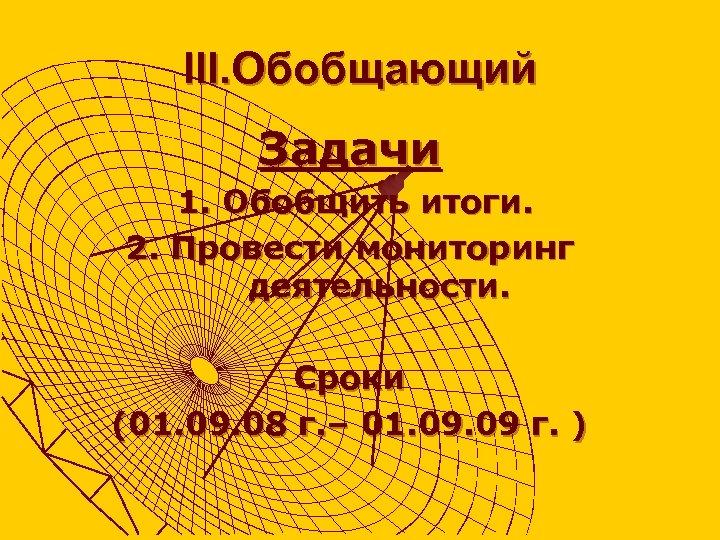 III. Обобщающий Задачи 1. Обобщить итоги. 2. Провести мониторинг деятельности. Сроки (01. 09. 08