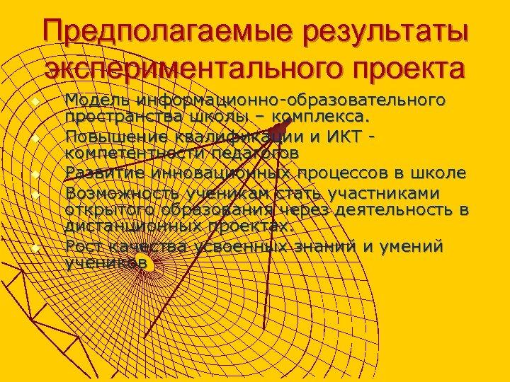 Предполагаемые результаты экспериментального проекта u u u Модель информационно-образовательного пространства школы – комплекса. Повышение