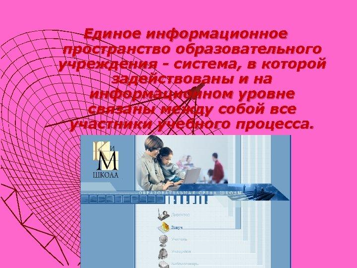 Единое информационное пространство образовательного учреждения - система, в которой задействованы и на информационном уровне