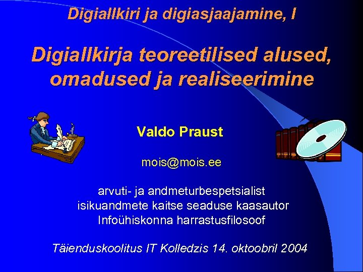 Digiallkiri ja digiasjaajamine, I Digiallkirja teoreetilised alused, omadused ja realiseerimine Valdo Praust mois@mois. ee