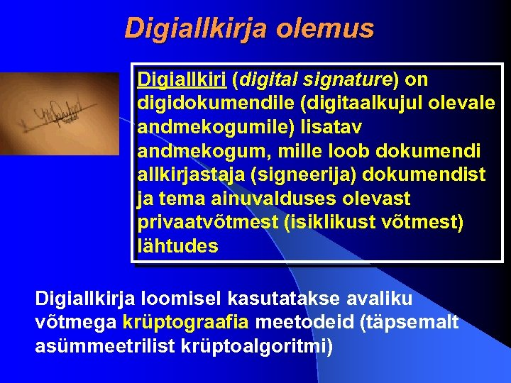 Digiallkirja olemus Digiallkiri (digital signature) on digidokumendile (digitaalkujul olevale andmekogumile) lisatav andmekogum, mille loob