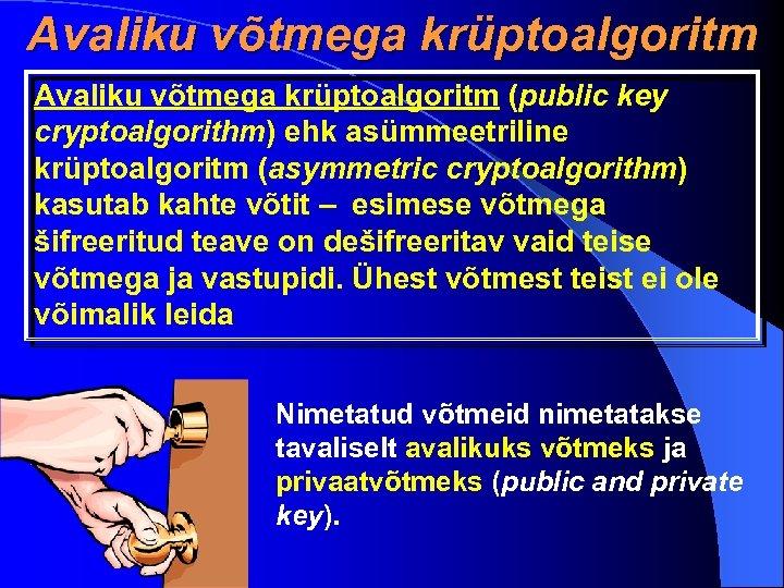 Avaliku võtmega krüptoalgoritm (public key cryptoalgorithm) ehk asümmeetriline krüptoalgoritm (asymmetric cryptoalgorithm) kasutab kahte võtit