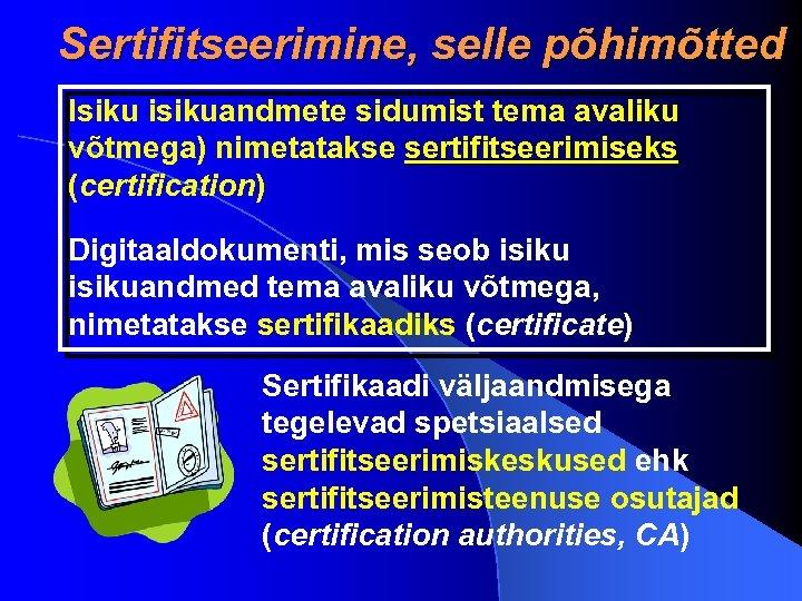 Sertifitseerimine, selle põhimõtted Isiku isikuandmete sidumist tema avaliku võtmega) nimetatakse sertifitseerimiseks (certification) Digitaaldokumenti, mis