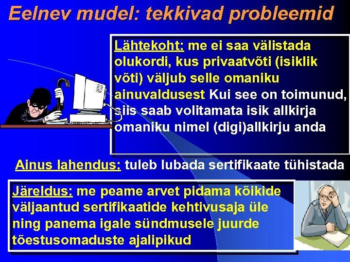 Eelnev mudel: tekkivad probleemid Lähtekoht: me ei saa välistada olukordi, kus privaatvõti (isiklik võti)
