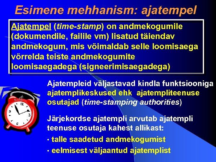 Esimene mehhanism: ajatempel Ajatempel (time-stamp) on andmekogumile (dokumendile, failile vm) lisatud täiendav andmekogum, mis