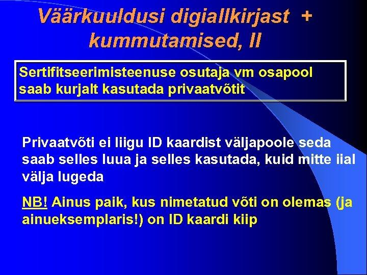Väärkuuldusi digiallkirjast + kummutamised, II Sertifitseerimisteenuse osutaja vm osapool saab kurjalt kasutada privaatvõtit Privaatvõti