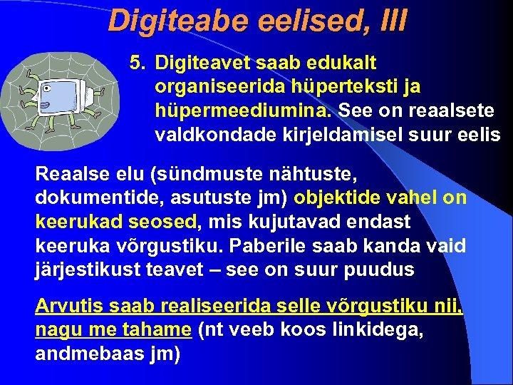 Digiteabe eelised, III 5. Digiteavet saab edukalt organiseerida hüperteksti ja hüpermeediumina. See on reaalsete