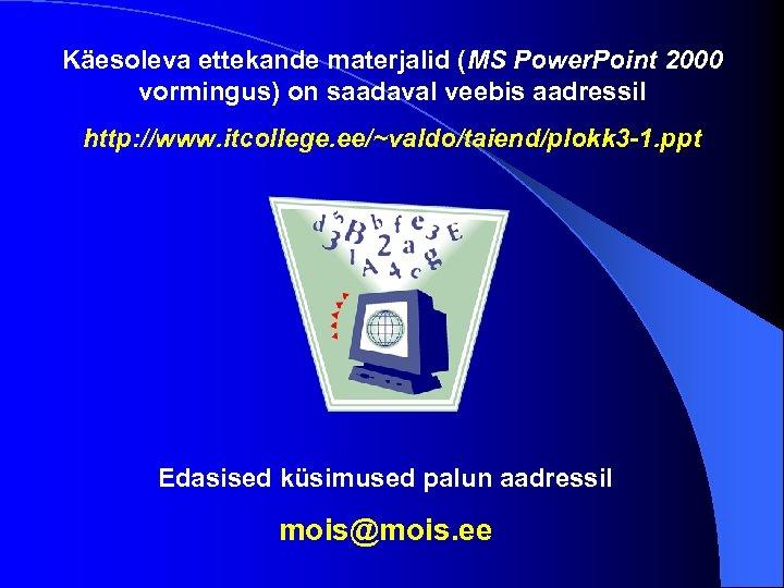 Käesoleva ettekande materjalid (MS Power. Point 2000 vormingus) on saadaval veebis aadressil http: //www.