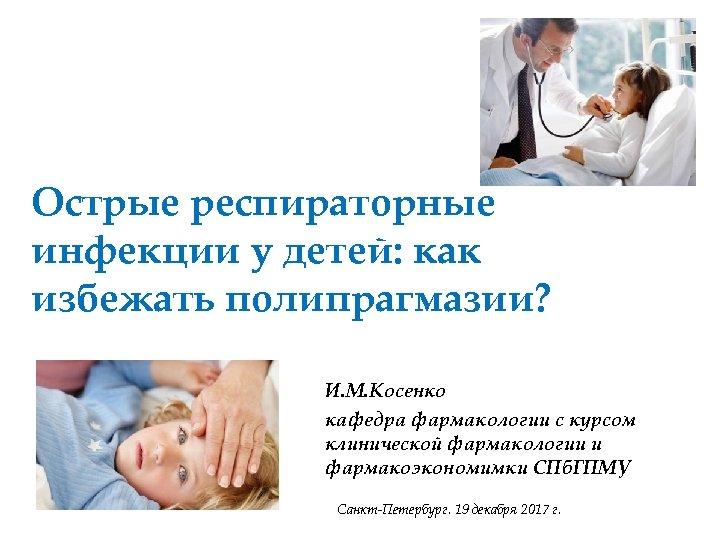 Острые респираторные инфекции у детей: как избежать полипрагмазии? И. М. Косенко кафедра фармакологии с
