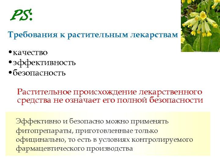 PS: Требования к растительным лекарствам • качество • эффективность • безопасность Растительное происхождение лекарственного