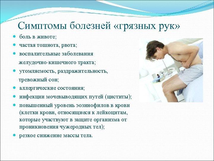 Симптомы болезней «грязных рук» боль в животе; частая тошнота, рвота; воспалительные заболевания желудочно-кишечного тракта;