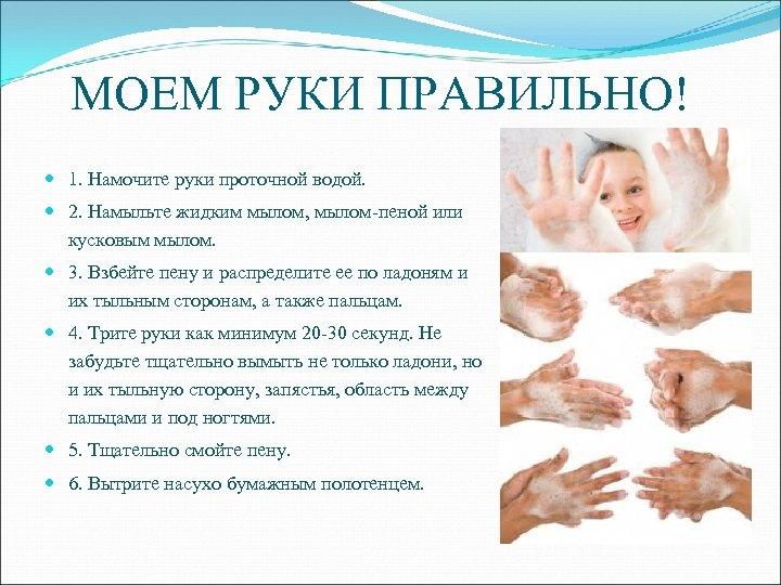 МОЕМ РУКИ ПРАВИЛЬНО! 1. Намочите руки проточной водой. 2. Намыльте жидким мылом, мылом-пеной или