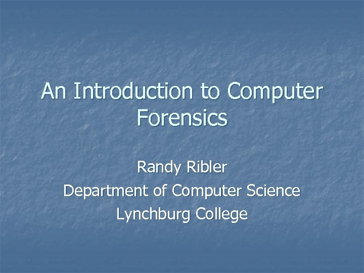 An Introduction to Computer Forensics Randy Ribler Department of Computer Science Lynchburg College