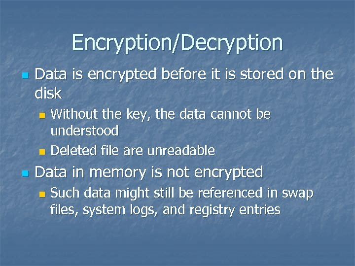 Encryption/Decryption n Data is encrypted before it is stored on the disk Without the