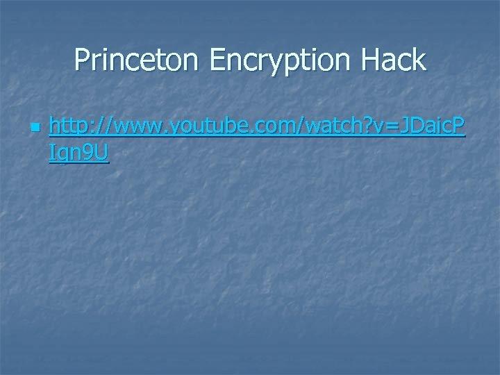 Princeton Encryption Hack n http: //www. youtube. com/watch? v=JDaic. P Ign 9 U