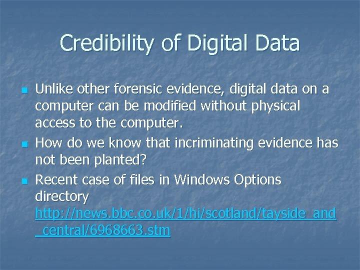 Credibility of Digital Data n n n Unlike other forensic evidence, digital data on