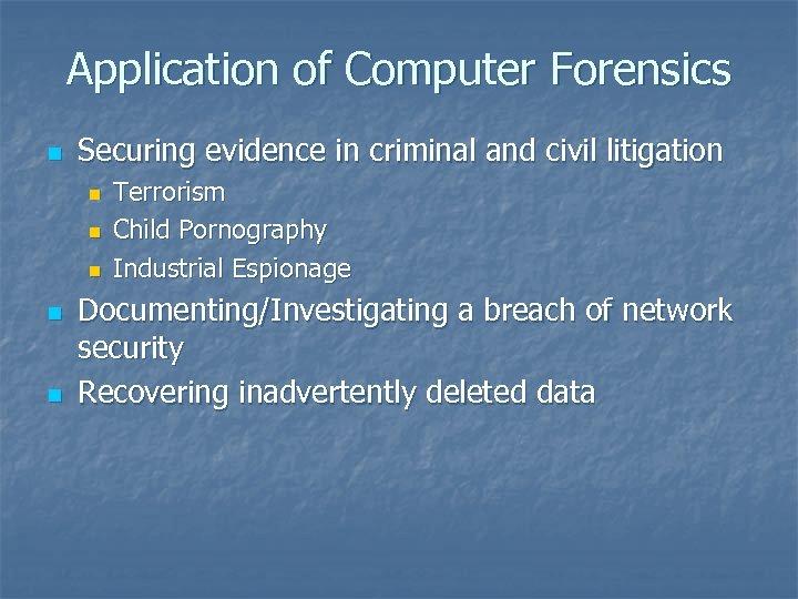 Application of Computer Forensics n Securing evidence in criminal and civil litigation n n