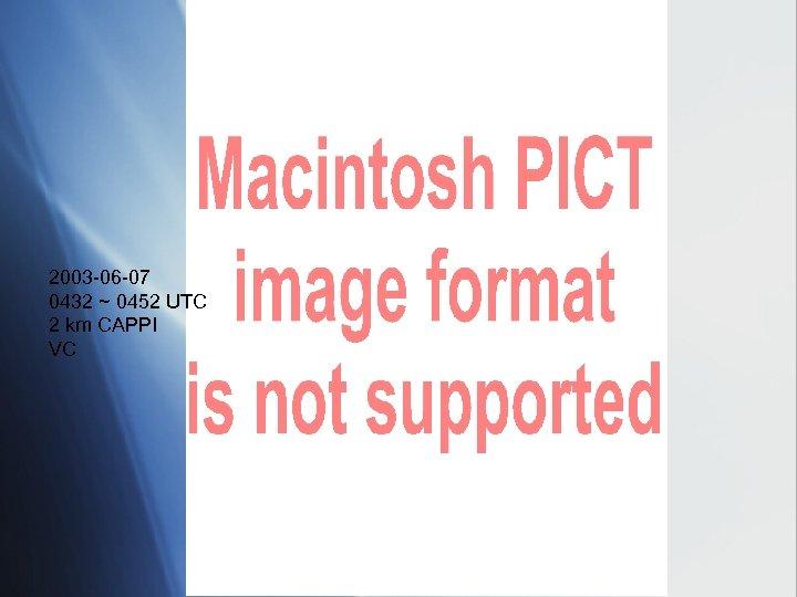 2003 -06 -07 0432 ~ 0452 UTC 2 km CAPPI VC