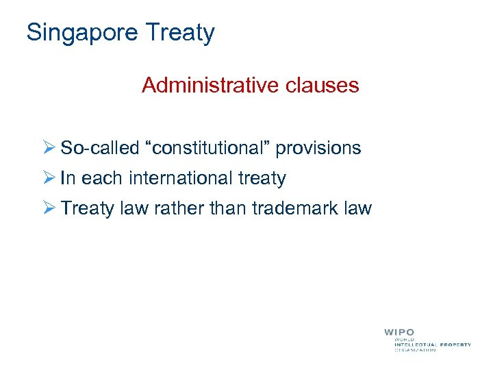 "Singapore Treaty Administrative clauses Ø So-called ""constitutional"" provisions Ø In each international treaty Ø"