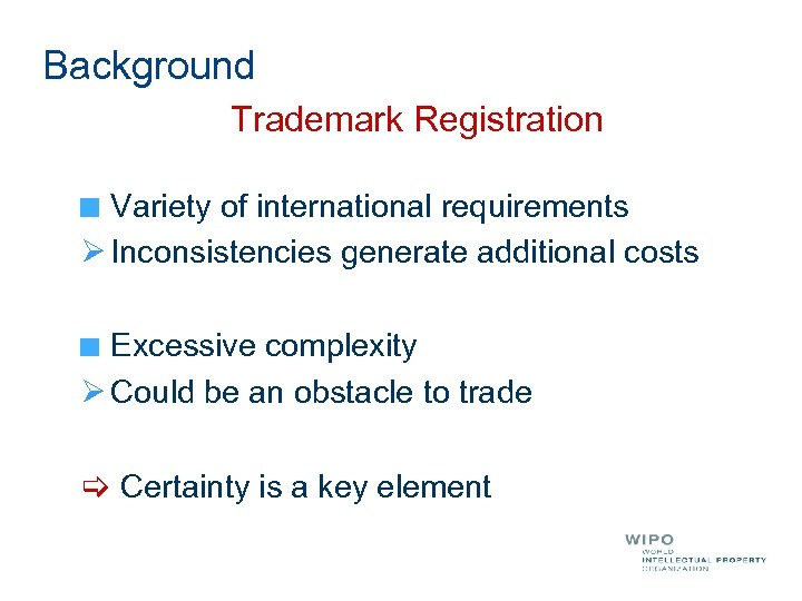 Background Trademark Registration Variety of international requirements Ø Inconsistencies generate additional costs Excessive complexity