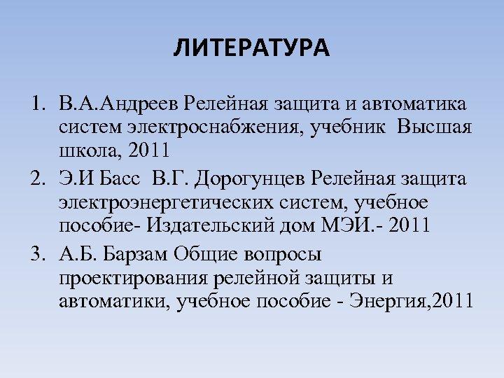 ЛИТЕРАТУРА 1. В. А. Андреев Релейная защита и автоматика систем электроснабжения, учебник Высшая школа,