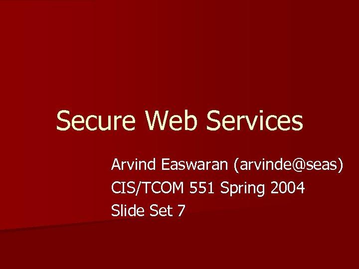 Secure Web Services Arvind Easwaran (arvinde@seas) CIS/TCOM 551 Spring 2004 Slide Set 7