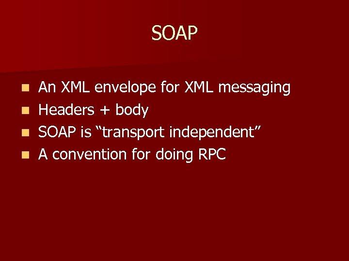 SOAP n n An XML envelope for XML messaging Headers + body SOAP is
