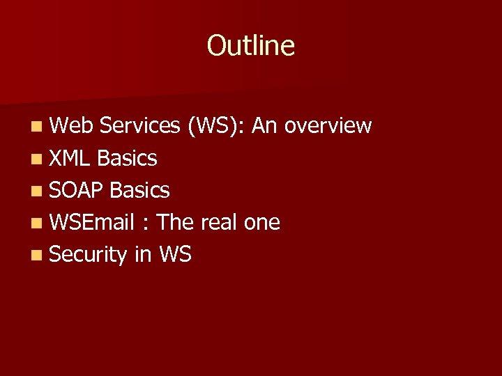 Outline n Web Services (WS): An overview n XML Basics n SOAP Basics n