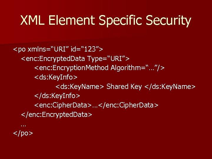 "XML Element Specific Security <po xmlns=""URI"" id="" 123""> <enc: Encrypted. Data Type=""URI""> <enc: Encryption."