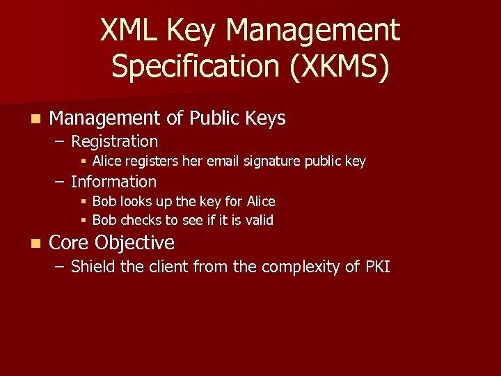XML Key Management Specification (XKMS) n Management of Public Keys – Registration § Alice