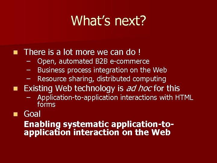 What's next? n There is a lot more we can do ! n Existing