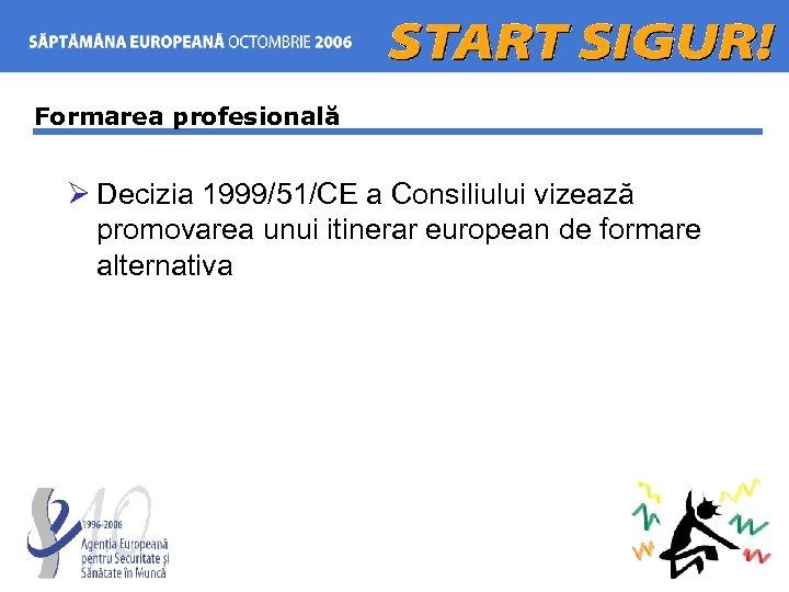 Formarea profesională Ø Decizia 1999/51/CE a Consiliului vizează promovarea unui itinerar european de formare