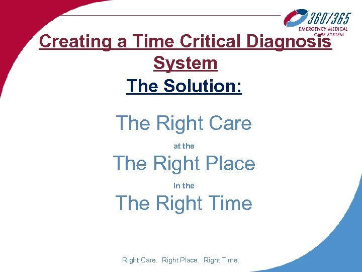 Creating a Time Critical Diagnosis System The Solution: The Right Care at the The