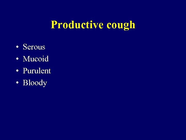 Productive cough • • Serous Mucoid Purulent Bloody