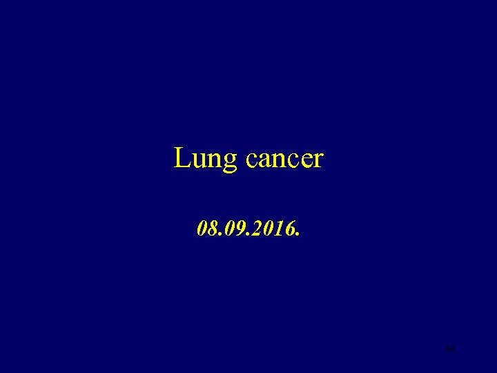 Lung cancer 08. 09. 2016. 40