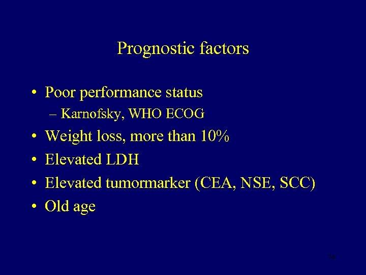 Prognostic factors • Poor performance status – Karnofsky, WHO ECOG • • Weight loss,