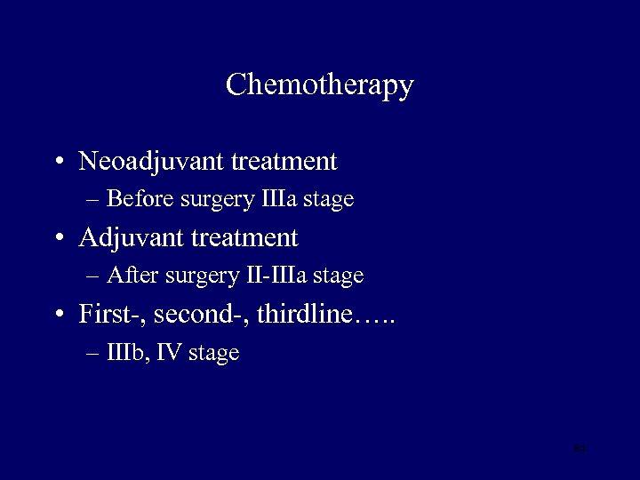 Chemotherapy • Neoadjuvant treatment – Before surgery IIIa stage • Adjuvant treatment – After